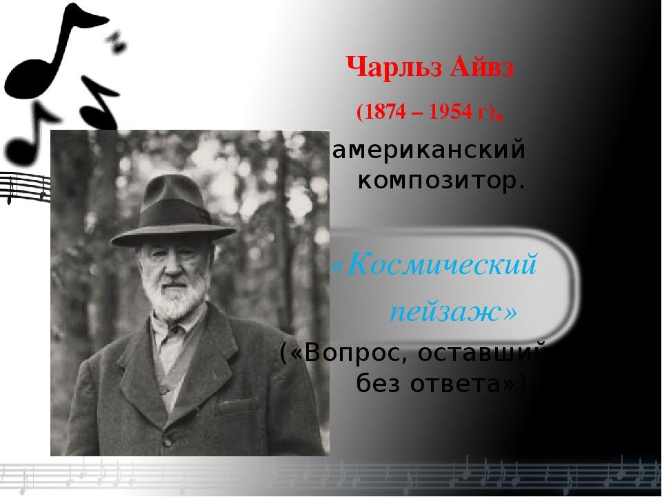 Чарльз Айвз (1874 – 1954 г), американский композитор. «Космический пейзаж» («...