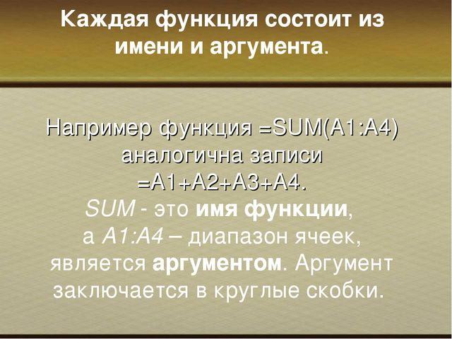 Каждая функция состоит из имени и аргумента. Например функция =SUM(А1:А4) ан...