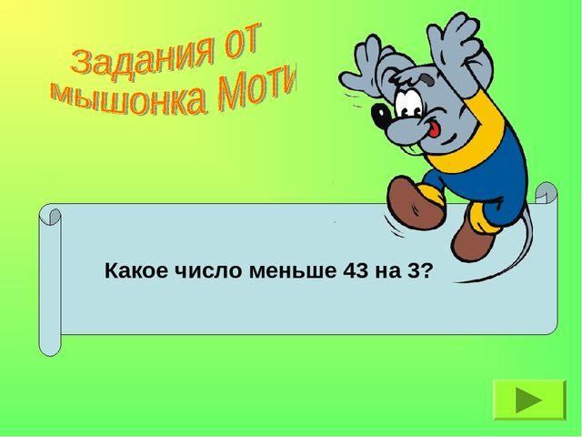 Какое число меньше 43 на 3?