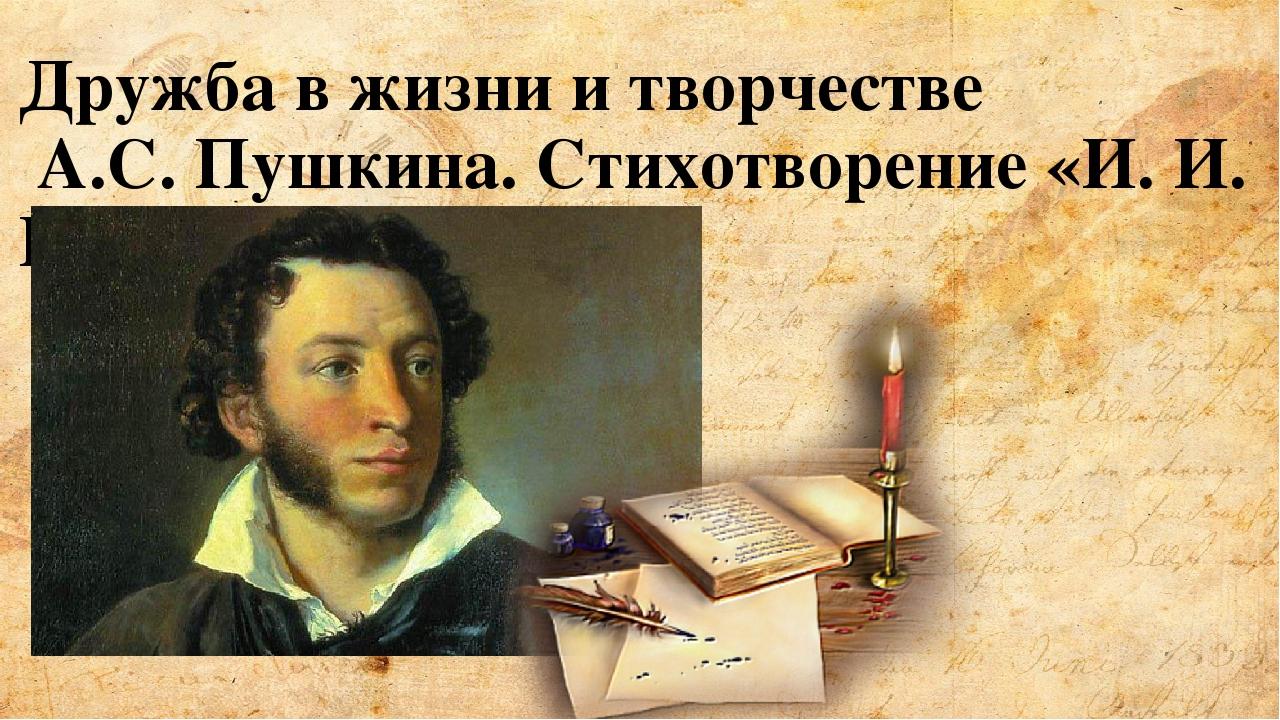 Дружба в жизни и творчестве А.С. Пушкина. Стихотворение «И. И. Пущину».