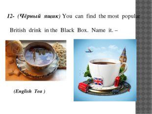 12- (Чёрный ящик) You can find the most popular British drink in the Black Bo