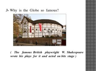 3- Why is the Globe so famous? ( The famous British playwright W. Shakespeare