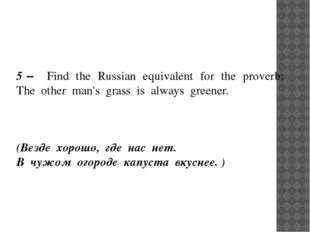 5 – Find the Russian equivalent for the proverb: The other man's grass is al