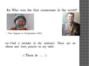 b)- Who was the first cosmonaut in the world? - Yuri Gagarin in Sowjetunion