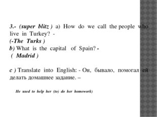 3.- (super blitz ) a) How do we call the people who live in Turkey? -  (-