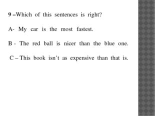 9 –Which of this sentences is right?  A- My car is the most fastest.