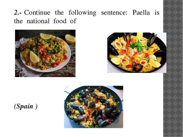 2.- Continue the following sentence: Paella is the national food of...