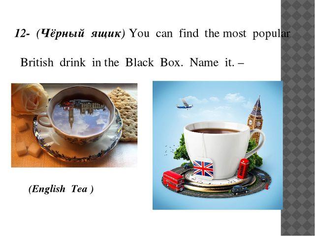 12- (Чёрный ящик) You can find the most popular British drink in the Black Bo...