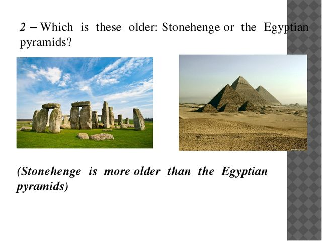 2 – Which is these older: Stonehenge or the Egyptian pyramids? – (Stonehenge...