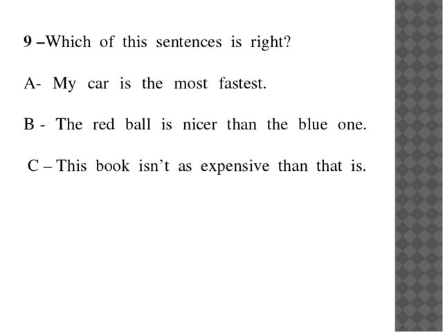 9 –Which of this sentences is right?  A- My car is the most fastest....