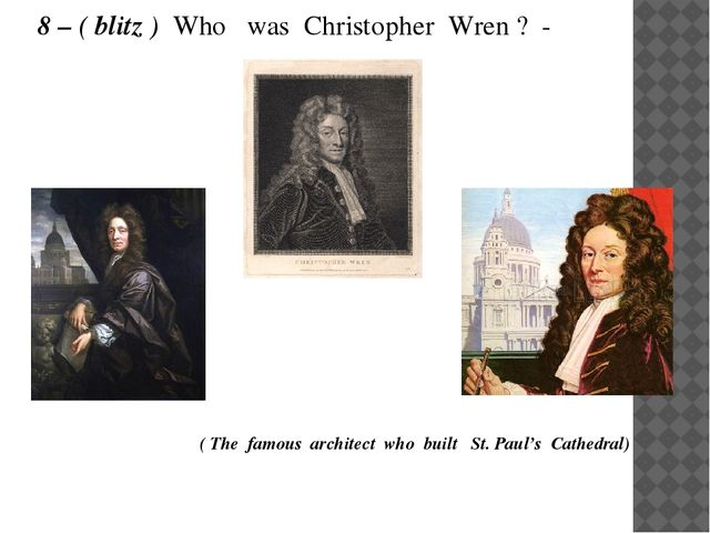 8 – ( blitz ) Who was Christopher Wren ? -  ( The famous architect who built...