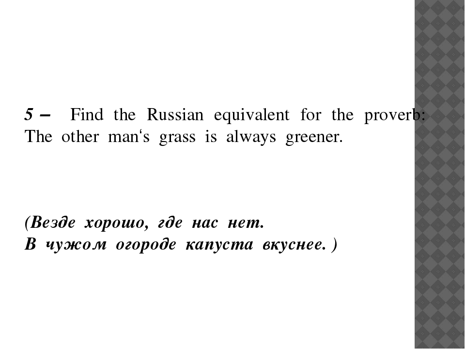 5 – Find the Russian equivalent for the proverb: The other man's grass is al...