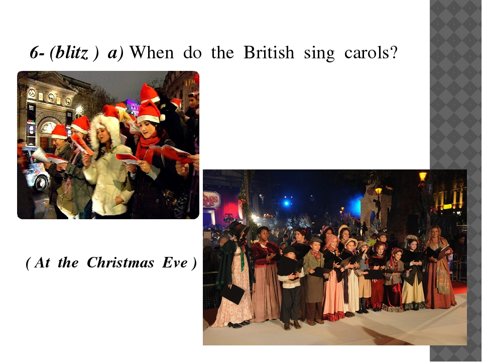 6- (blitz ) a) When do the British sing carols? - ( At the Christmas Eve )