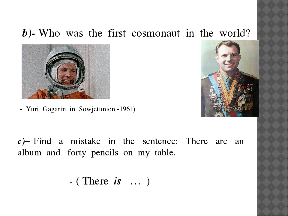 b)- Who was the first cosmonaut in the world? - Yuri Gagarin in Sowjetunion...