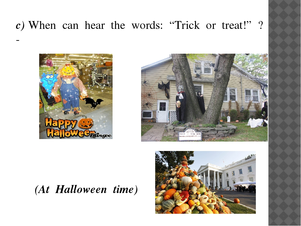 """(At Halloween time) с) When can hear the words: """"Trick or treat!"""" ? -"""