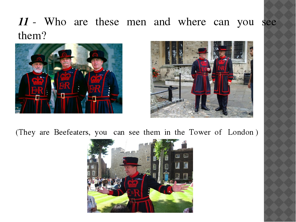 11 - Who are these men and where can you see them? (They are Beefeaters, you...