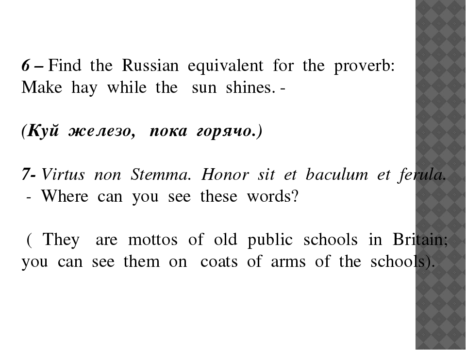 6 – Find the Russian equivalent for the proverb: Make hay while the sun shine...