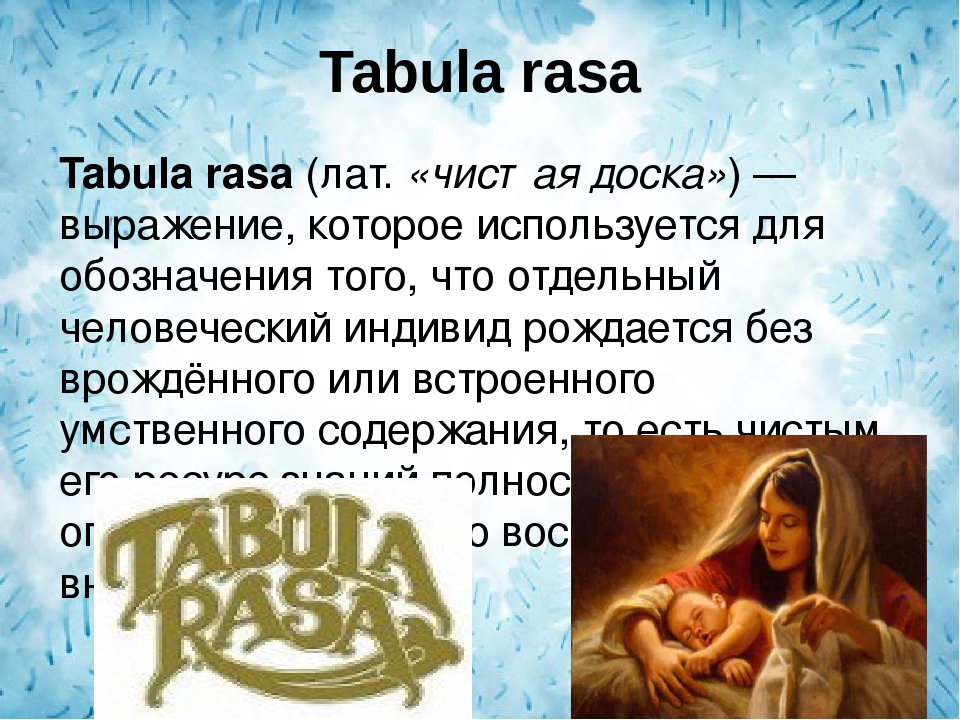 an argument in favor of humans being born as tabula rasa Tabula rasa is a latin phrase which, as translated by adelle dewitt, means blank slate it is the philosophical idea that humans are born with no knowledge of any kind and that they gain knowledge through experience.