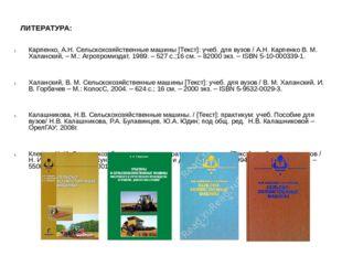 ЛИТЕРАТУРА: Карпенко, А.Н. Сельскохозяйственные машины [Текст]: учеб. для вуз