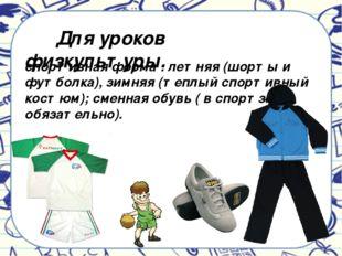 спортивная форма : летняя (шорты и футболка), зимняя (теплый спортивный костю