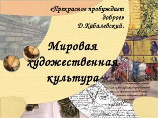 Мировая художественная культура «Прекрасное пробуждает доброе» Д.Кабалевский.