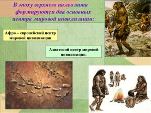 В эпоху верхнего палеолита формируются два основных центра мировой цивилизаци