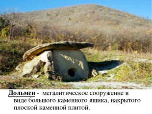 Дольмен - мегалитическое сооружение в виде большого каменного ящика, накрытог