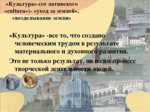 «Культура»-(от латинского «cultura»)- «уход за землей», «возделывание земли»