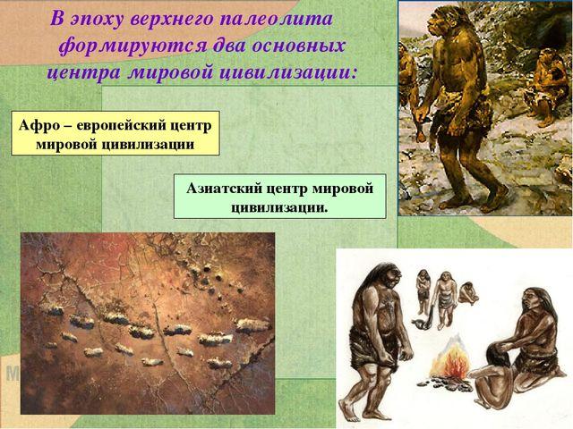 В эпоху верхнего палеолита формируются два основных центра мировой цивилизаци...