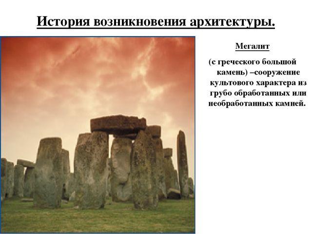 История возникновения архитектуры. Мегалит (с греческого большой камень) –соо...