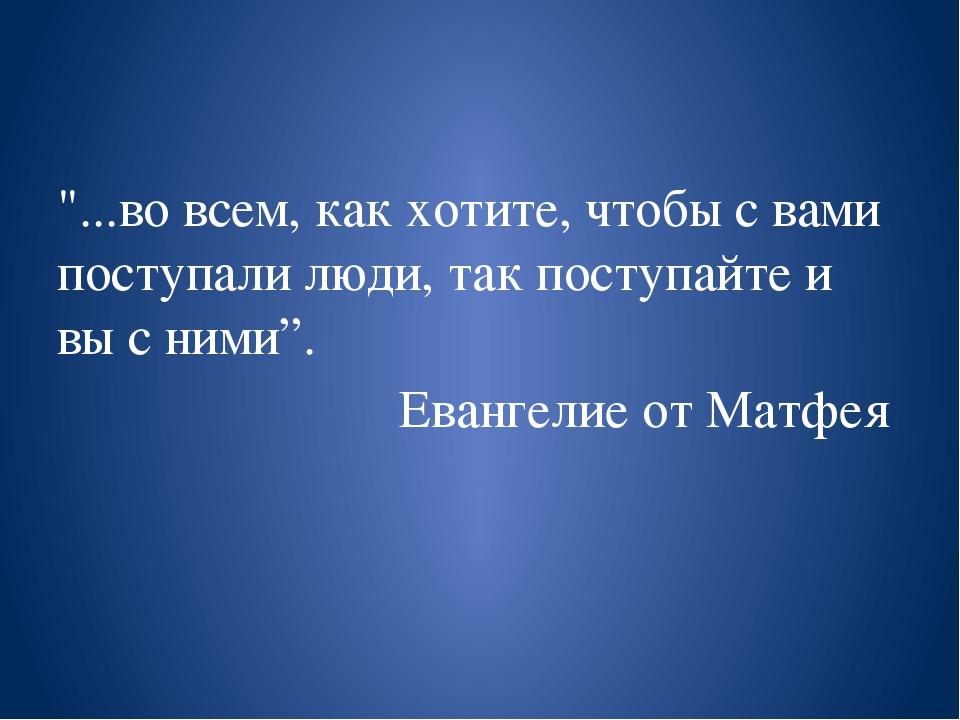 """""""...во всем, как хотите, чтобы с вами поступали люди, так поступайте и вы с..."""