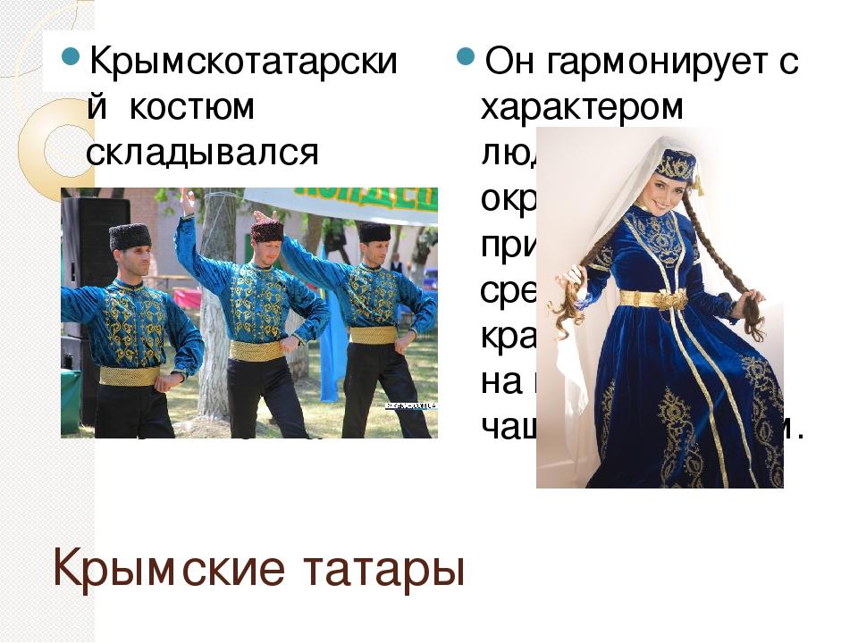 Крымские татары Крымскотатарский костюм складывался веками, видоизменялся под...
