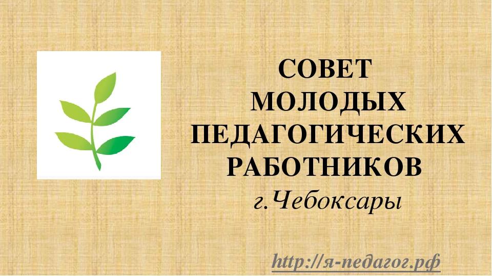 СОВЕТ МОЛОДЫХ ПЕДАГОГИЧЕСКИХ РАБОТНИКОВ г.Чебоксары http://я-педагог.рф