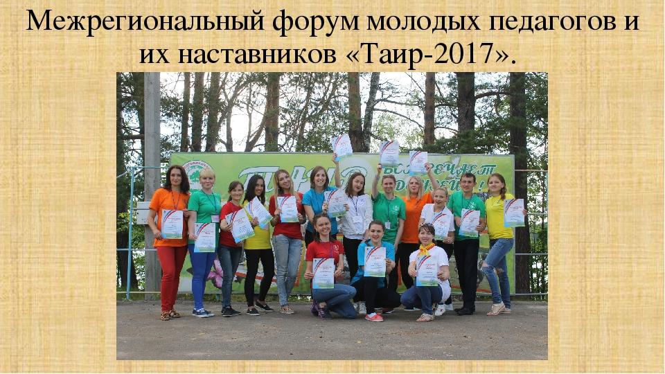 Межрегиональный форум молодых педагогов и их наставников «Таир-2017».