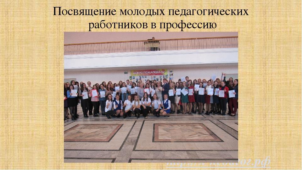 Посвящение молодых педагогических работников в профессию http://я-педагог.рф