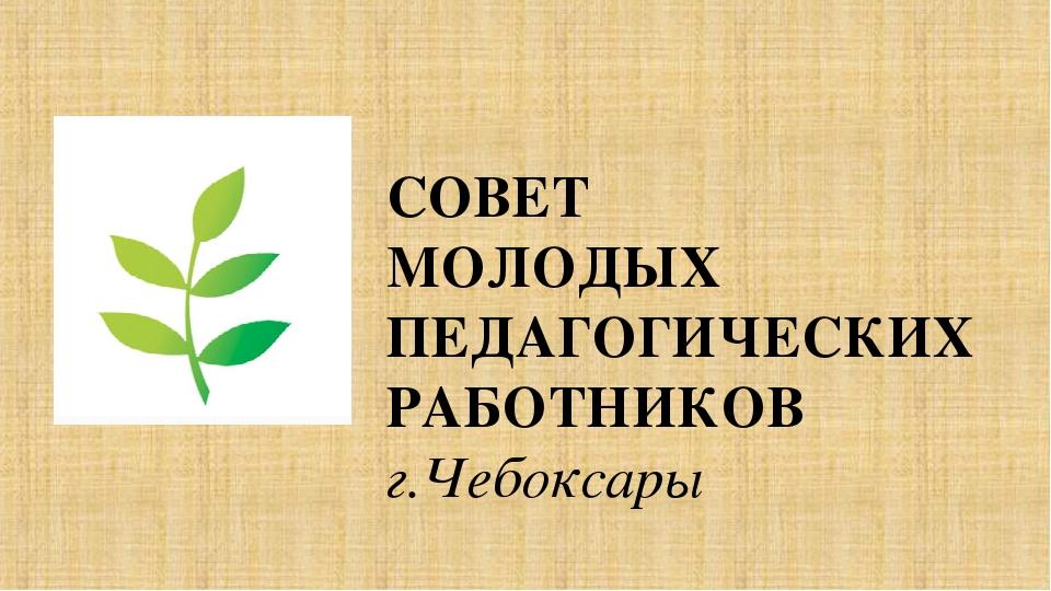 СОВЕТ МОЛОДЫХ ПЕДАГОГИЧЕСКИХ РАБОТНИКОВ г.Чебоксары