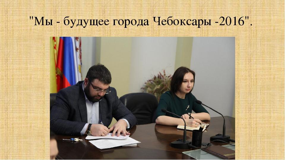 """""""Мы - будущее города Чебоксары -2016""""."""