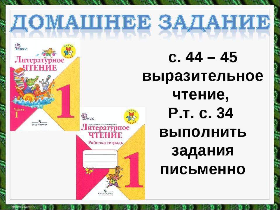 с. 44 – 45 выразительное чтение, Р.т. с. 34 выполнить задания письменно