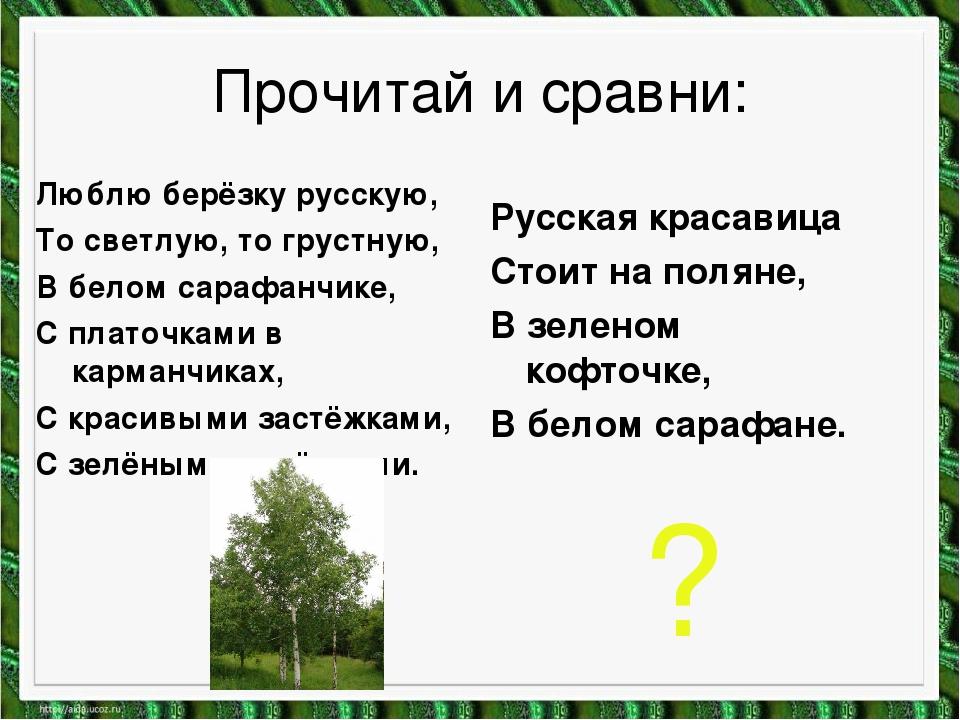 Прочитай и сравни: Люблю берёзку русскую, То светлую, то грустную, В белом са...