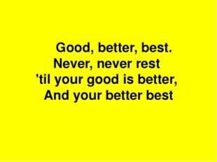 Good, better, best. Never, never rest 'til your good is better, And your