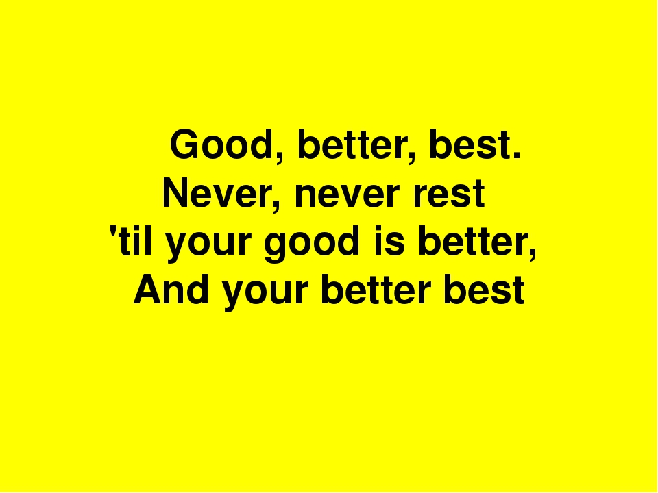 Good, better, best. Never, never rest 'til your good is better, And your...