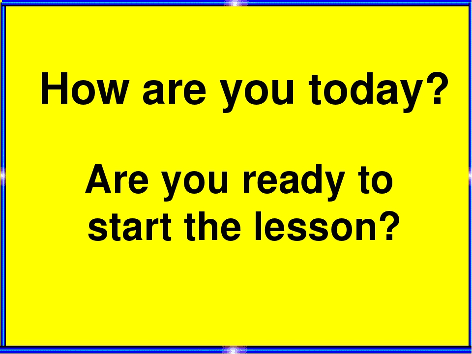 How are you today? Are you ready to start the lesson?