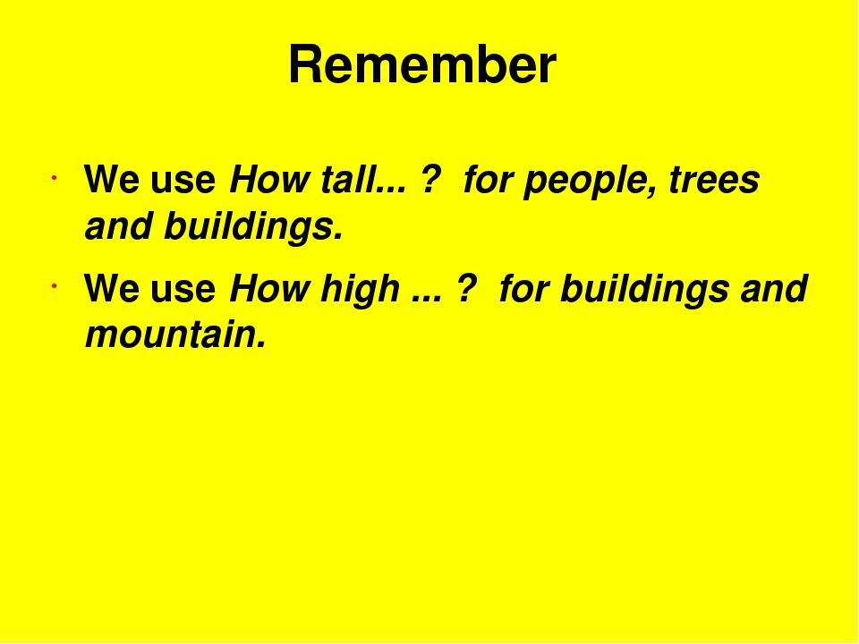 Remember We use How tall... ? for people, trees and buildings. We use How hig...