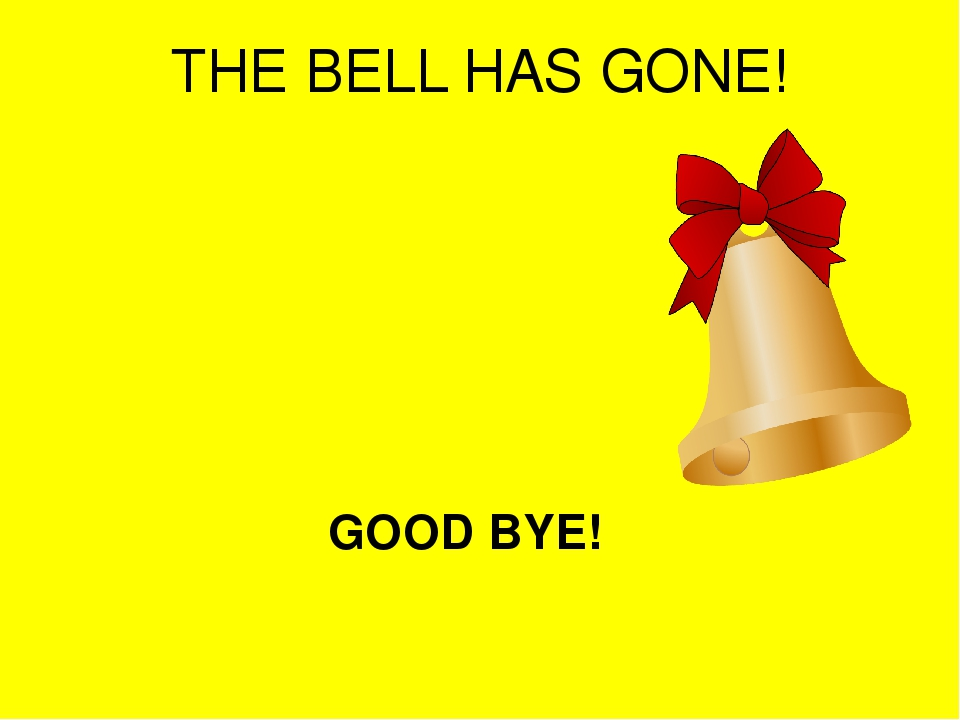 THE BELL HAS GONE! GOOD BYE!