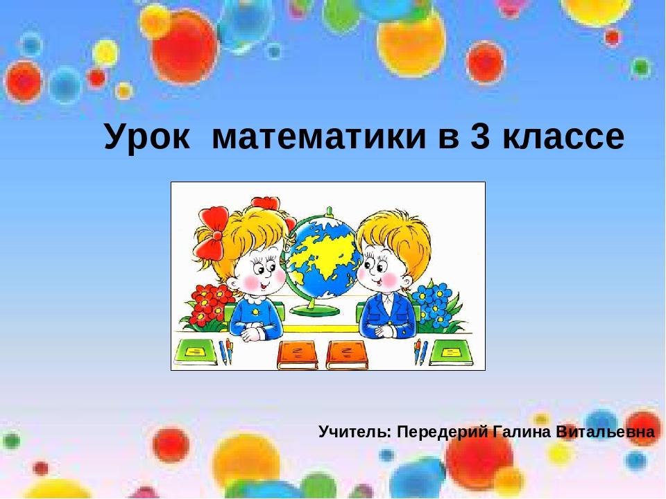Урок математики в 3 классе Учитель: Передерий Галина Витальевна
