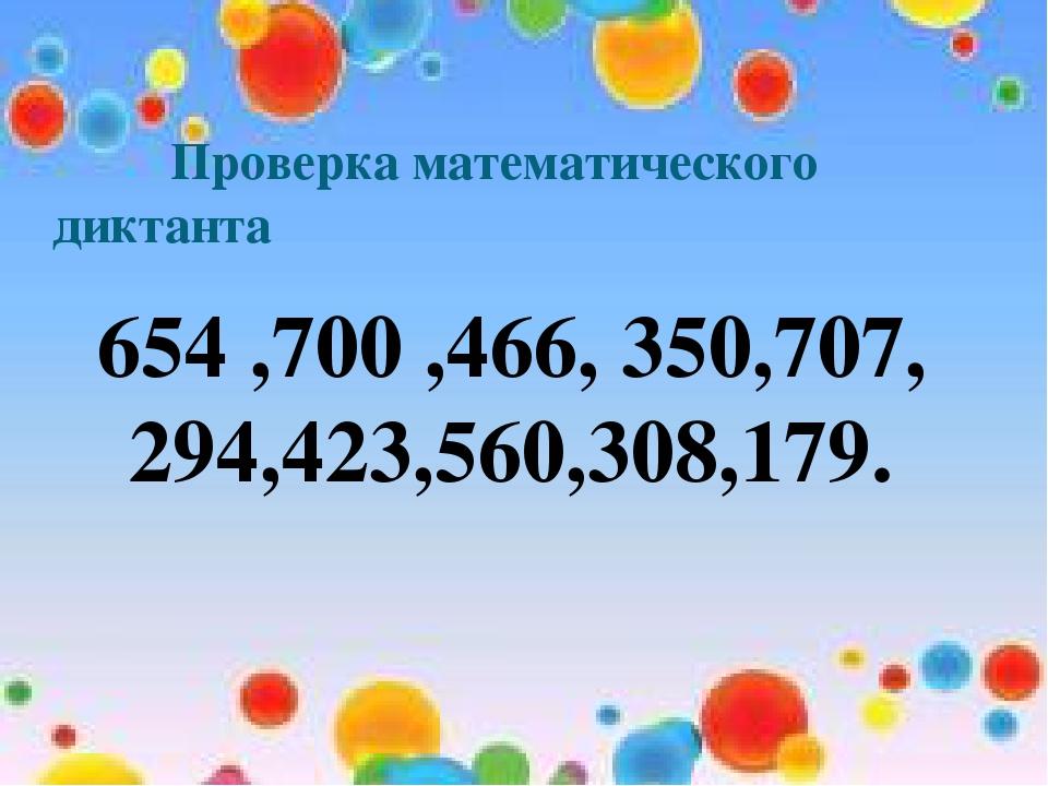 Проверка математического диктанта 654 ,700 ,466, 350,707, 294,423,560,308,179.