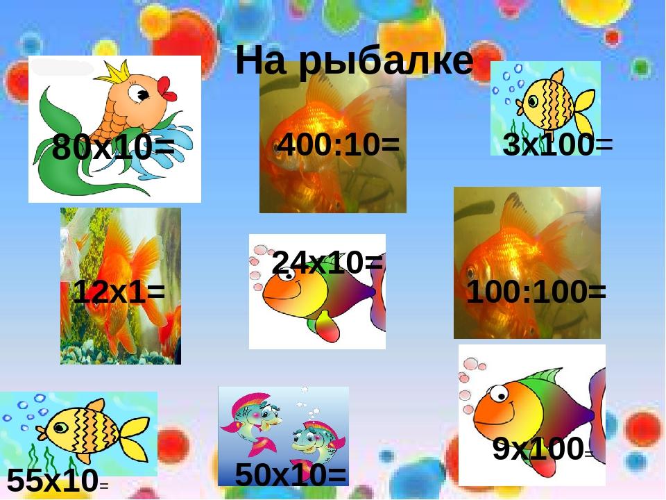 80х10= 400:10= 3х100= 12х1= 100:100= 50х10= 9х100= 24х10= На рыбалке 55х10=