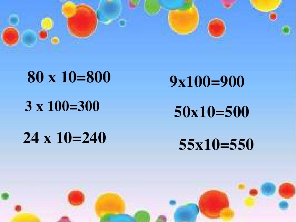 80 х 10=800 3 х 100=300 24 х 10=240 9х100=900 50х10=500 55х10=550