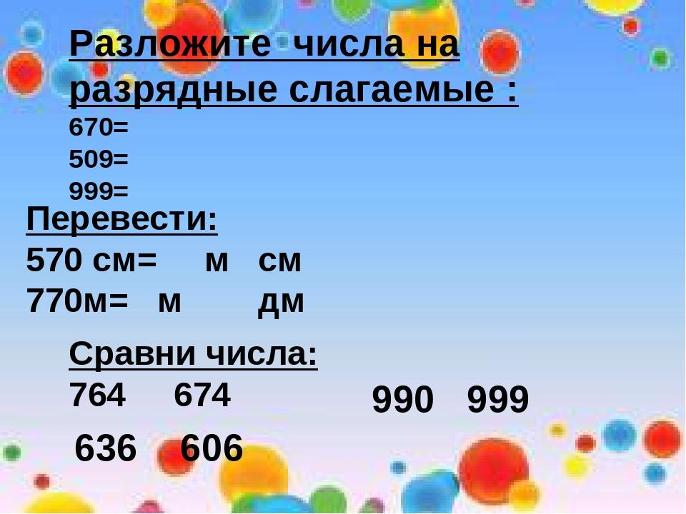 Разложите числа на разрядные слагаемые : 670= 509= 999= Перевести: 570 см= м...