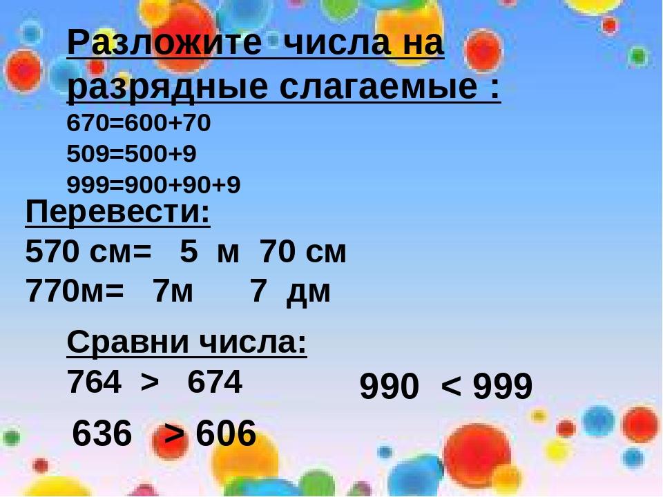 Разложите числа на разрядные слагаемые : 670=600+70 509=500+9 999=900+90+9 Пе...
